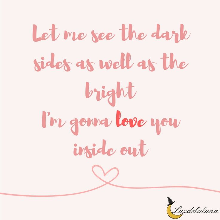 Let me see the dark sides as well as the bright I'm gonna love you inside out -The Chainsmokers (Inside Out)
