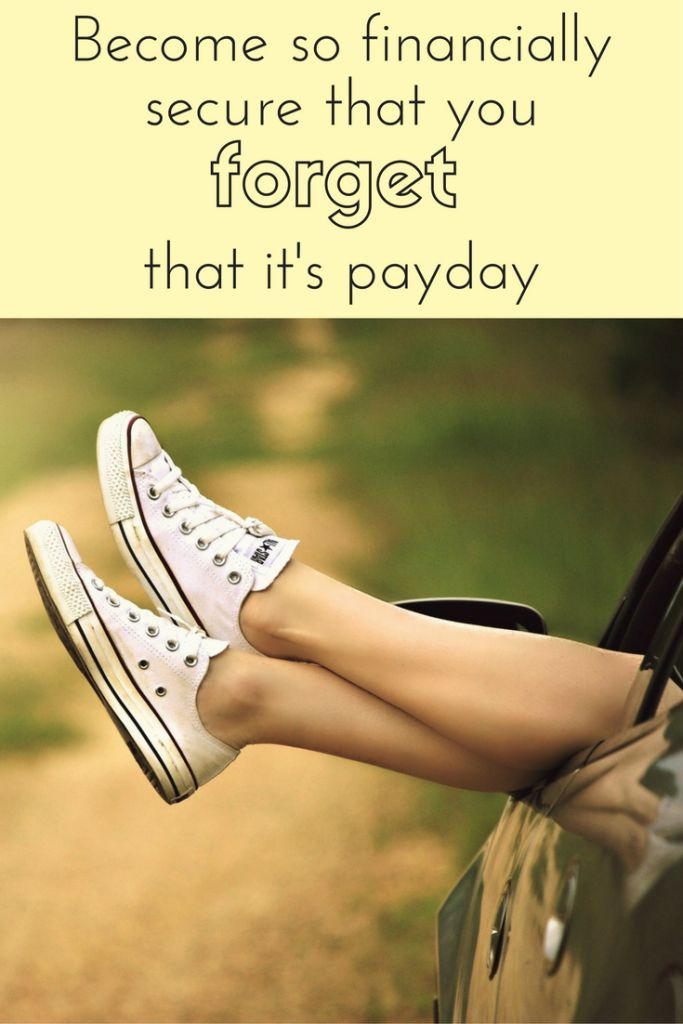 Become so financially secure that you forget that it's payday.