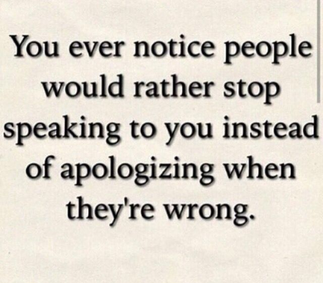 Inability to apologize shows a lack of maturity. Time to put on your big girl panties and deal.