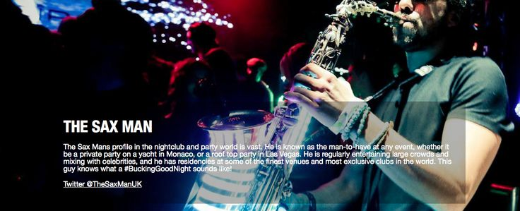 THE SAX MAN  The Sax Mans profile in the nightclub and party world is vast. He is known as the man-to-have at any event, whether it be a private party on a yacht in Monaco, or a roof top party in Las Vegas. He is regularly entertaining large crowds and mixing with celebrities, and he has residencies at some of the finest venues and most exclusive clubs in the world. This guy knows what a #BuckingGoodNight sounds like!  Twitter @TheSaxManUK