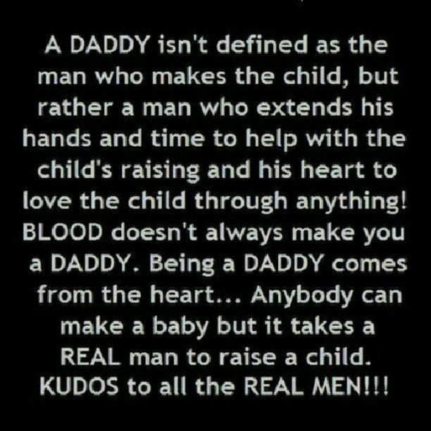A daddy isn't defined as the man who makes the child, but rather a man who extends his hands and time to help with the child's raising and his heart to love the child through anything! Being a DADDY comes from the heart. It takes a REAL MAN to raise a child. KUDOS to all the REAL MEN !!!