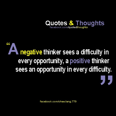 A negative thinker sees a difficulty in every opportunity, a positive think sees an opportunity in every difficulty.