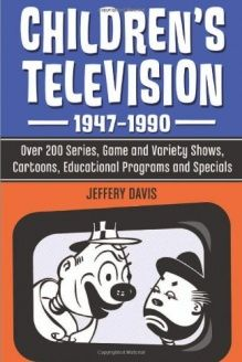 Children's Television, 1947-1990  Over 200 Series, Game and Variety Shows, Cartoons, Educational Programs and Specials, 978-0786467266, Jeffery Davis, McFarland; Reprint edition