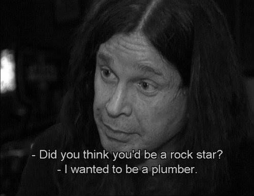 - Você achou que seria um Rockstar? Ozzy: - Eu queria ser um encanador.