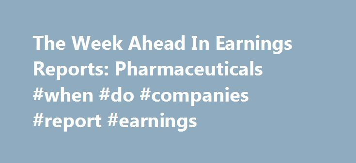 The Week Ahead In Earnings Reports: Pharmaceuticals #when #do #companies #report #earnings http://earnings.remmont.com/the-week-ahead-in-earnings-reports-pharmaceuticals-when-do-companies-report-earnings-3/  #when do companies report earnings # The Week Ahead In Earnings Reports: Pharmaceuticals Merck may see lackluster earnings report in the wake of asset sales to competitor Bayer.. Pfizer s investors may want to keep an eye out for evidence of rumored company three-way-split. For investors…