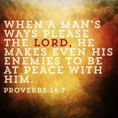 Proverbs 16:7 I pray to be able to say that my enemies are at peace with me.