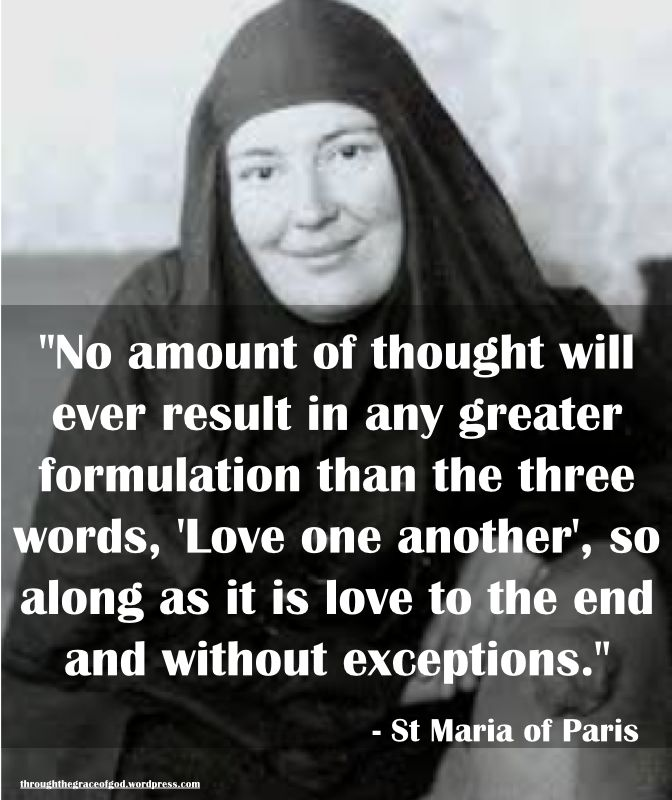 """""""No amount of thought will ever result in any greater formulation than the three words, 'Love one another', so along as it is love to the end and without exceptions."""" – St Maria of Paris #orthodoxquotes #orthodoxy #christianquotes #stmariaofparis #stmariaofparisquotes #throughthegraceofgod"""