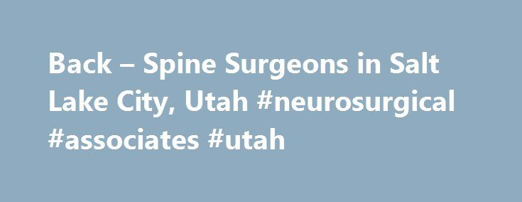 Back – Spine Surgeons in Salt Lake City, Utah #neurosurgical #associates #utah http://real-estate.remmont.com/back-spine-surgeons-in-salt-lake-city-utah-neurosurgical-associates-utah/  # NEUROSURGICAL ASSOCIATES, LLC Certified Neck, Back Spine Surgeons in Salt Lake City, Utah It is our privilege to assist you in treating your neurosurgical difficulty(s). Please take a moment to read the following information about neck, back and spine surgery. You have been referred for neurosurgical…