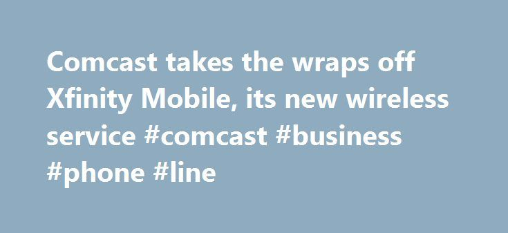 Comcast takes the wraps off Xfinity Mobile, its new wireless service #comcast #business #phone #line http://pittsburgh.remmont.com/comcast-takes-the-wraps-off-xfinity-mobile-its-new-wireless-service-comcast-business-phone-line/  # Comcast takes the wraps off Xfinity Mobile, its new wireless service comcast xfinity mobile news fcc slaps with million fine Comcast already pipes internet into millions of homes, and now it wants to take its service to the airwaves. On April 6, the media giant…