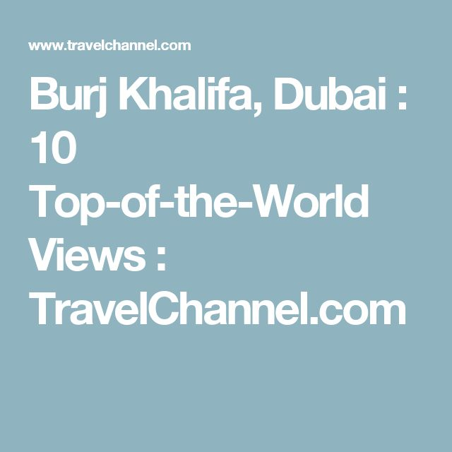 Burj Khalifa, Dubai : 10 Top-of-the-World Views : TravelChannel.com