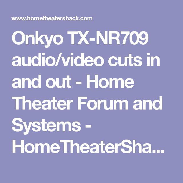 Onkyo TX-NR709 audio/video cuts in and out - Home Theater Forum and Systems - HomeTheaterShack.com