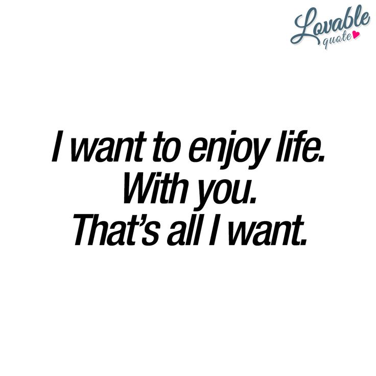"""I want to enjoy life. With you. That's all I want."" - Real love means you want to do everything with the one you love. You want all those experiences and moments with the one you love. You want to enjoy llfe. Together. www.lovablequote.com"