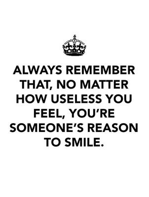 If you feel down: Always remember that, no matter how useless you feel, you're someone's reason to smile.