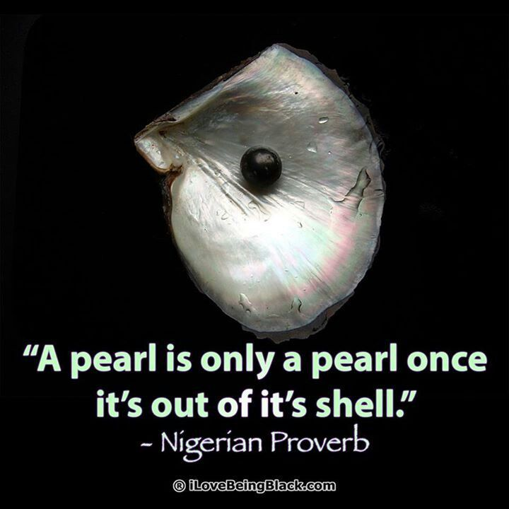 A pearl is only a pearl once it's out of it's shell. - Nigerian Proverb                                                                                                                                                                                 More