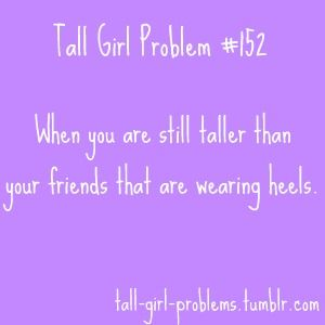 """Tall girl problems... tell me about it. Can't wear heels unless partner is over 6'2"""". Then I can just about look straight into his eyes :-)"""