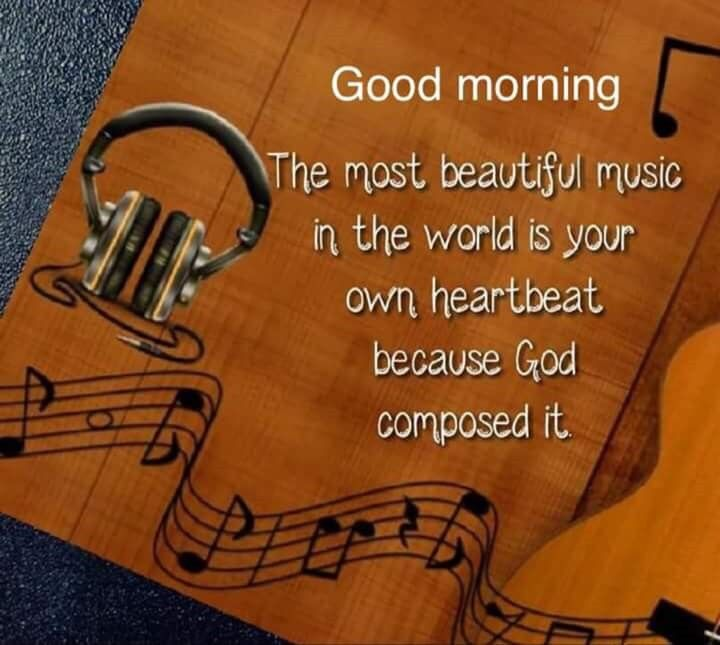 The Most Beautiful Music In The World Is Your Own Heart Beat Because God Composed It Funny Good Morning Quotes Morning Quotes Good Morning Quotes