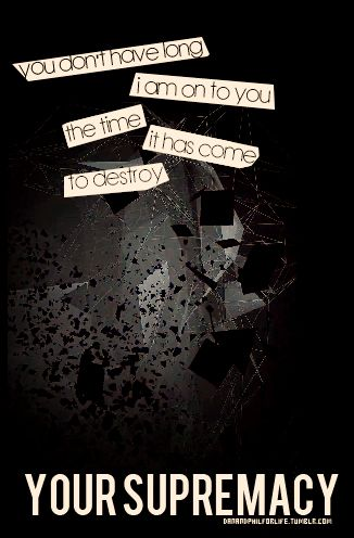 You don't have long, I am on to you.... Supremacy - Muse