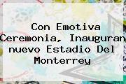 http://tecnoautos.com/wp-content/uploads/imagenes/tendencias/thumbs/con-emotiva-ceremonia-inauguran-nuevo-estadio-del-monterrey.jpg Nuevo Estadio De Monterrey. Con emotiva ceremonia, inauguran nuevo estadio del Monterrey, Enlaces, Imágenes, Videos y Tweets - http://tecnoautos.com/actualidad/nuevo-estadio-de-monterrey-con-emotiva-ceremonia-inauguran-nuevo-estadio-del-monterrey/