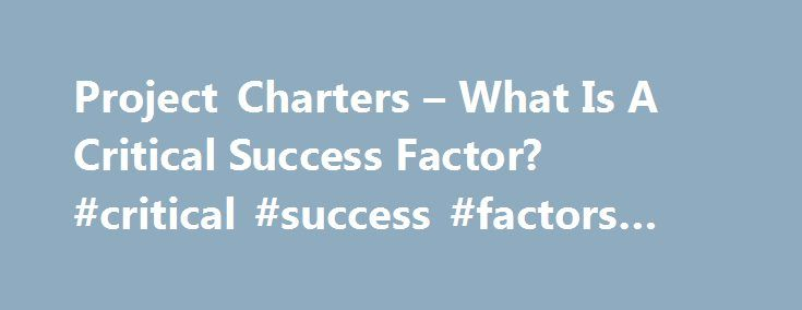 Project Charters – What Is A Critical Success Factor? #critical #success #factors #ppt http://pittsburgh.remmont.com/project-charters-what-is-a-critical-success-factor-critical-success-factors-ppt-2/  # Project Charters What Is A Critical Success Factor? Hello! As you know, the project charter document (which I described here ) is a critical document for project success. If you're familiar with the contents of this document, one of the sections is a 'critical success factor' section. Many…