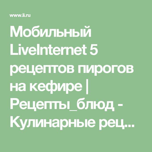 Мобильный LiveInternet 5 рецептов пирогов на кефире | Рецепты_блюд - Кулинарные рецепты блюд |