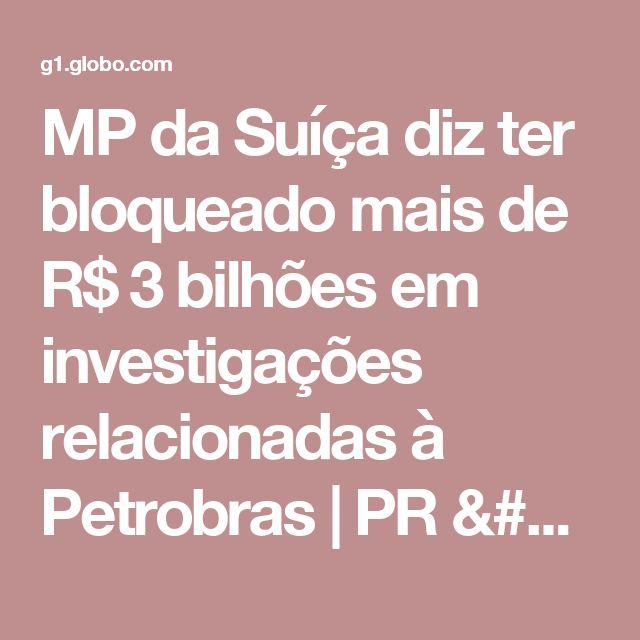 MP da Suíça diz ter bloqueado mais de R$ 3 bilhões em investigações relacionadas à Petrobras | PR / Paraná | G1