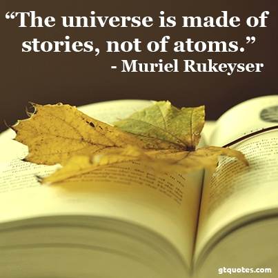 """""""The universe is made of stories, not of atoms."""" - Muriel Rukeyser"""
