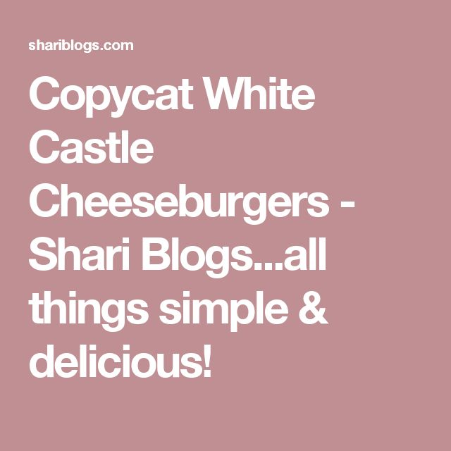 Copycat White Castle Cheeseburgers - Shari Blogs...all things simple & delicious!