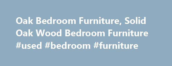 Oak Bedroom Furniture, Solid Oak Wood Bedroom Furniture #used #bedroom #furniture http://bedroom.remmont.com/oak-bedroom-furniture-solid-oak-wood-bedroom-furniture-used-bedroom-furniture/  #oak bedroom sets # Bedroom Furniture Oak Furniture Solutions are one of the leading stockists of solid wood and oak bedroom furniture in the UK. We offer a wide range of high quality, durable solid oak bedroom furniture pieces. Our bedroom furniture collection also offers a number of different solid wood…