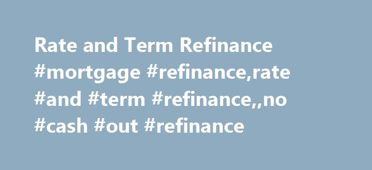 Rate and Term Refinance #mortgage #refinance,rate #and #term #refinance,,no #cash #out #refinance http://texas.remmont.com/rate-and-term-refinance-mortgage-refinancerate-and-term-refinanceno-cash-out-refinance/  # Rate and Term Refinance In the mortgage realm, a refinance refers to the replacement of an existing mortgage(s) with a new home loan. The refinance loan will come with a new interest rate (ideally lower) and mortgage term. The existing mortgage is effectively paid off by the…