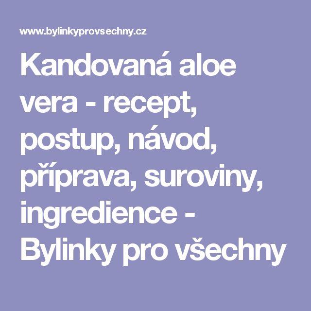 Kandovaná aloe vera - recept, postup, návod, příprava, suroviny, ingredience - Bylinky pro všechny