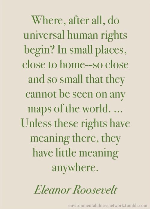 """Where, after all, do universal human rights begin? In small places, close to home — so close and so small that they cannot be seen on any maps of the world... Unless these rights have meaning there, they have little meaning anywhere."""