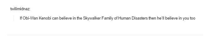 If Obi-Wan Kenobi can believe in the Skywalker Family of Human Disasters the he'll believe in you too.