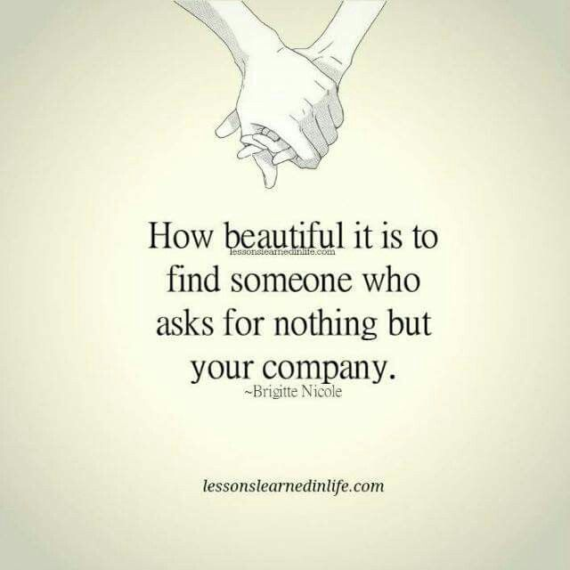 How beautiful it is to find someone who aks for nothing but your company.