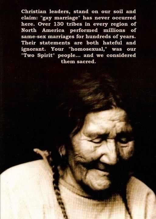 Rather than emphasizing homosexuality many Native Americans focused on their spiritual gifts. American Indian traditionalists, even today, tend to see a person's basic character as a reflection of their spirit. Since everything that exists is thought to come from the spirit world, androgynous or transgender persons are seen as doubly blessed, having both the spirit of a man and the spirit of a woman. Thus, they are honoured for having two spirits.
