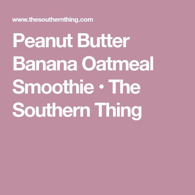 Peanut Butter Banana Oatmeal Smoothie • The Southern Thing