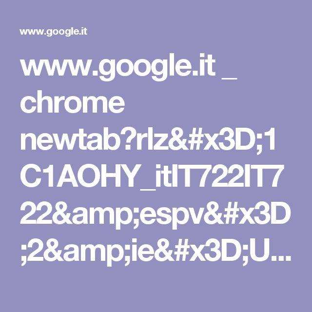 www.google.it _ chrome newtab?rlz=1C1AOHY_itIT722IT722&espv=2&ie=UTF-8