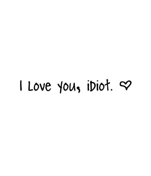I love you, idiot