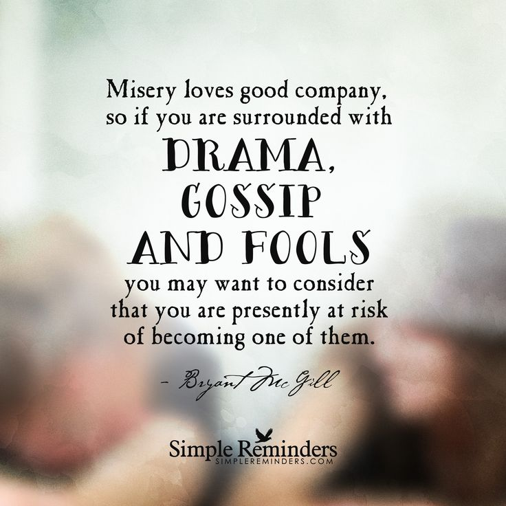 Misery loves good company Misery loves good company, so if you are surrounded with drama, gossip and fools you may want to consider that you are presently at risk of becoming one of them. — Bryant McGill