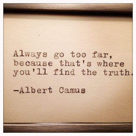 Always go too far, because that's where you'll find the truth. - Albert Camus