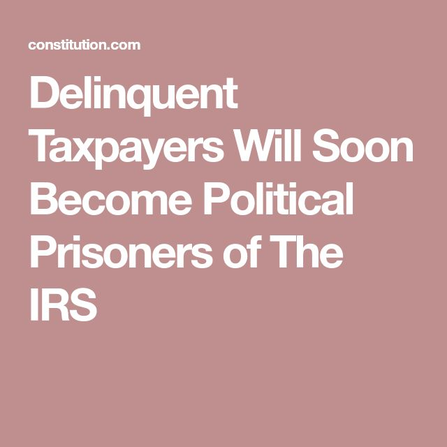 Delinquent Taxpayers Will Soon Become Political Prisoners of The IRS