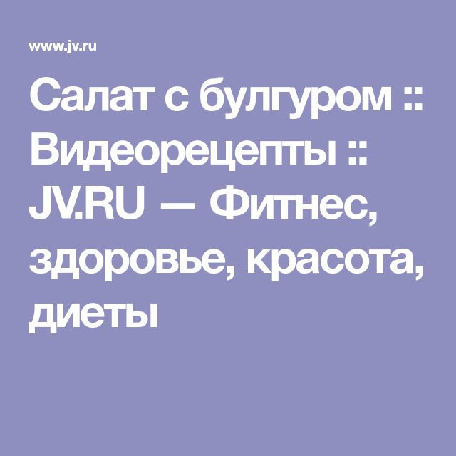 Салат с булгуром :: Видеорецепты :: JV.RU — Фитнес, здоровье, красота, диеты