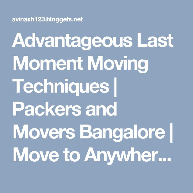 Advantageous Last Moment Moving Techniques   Packers and Movers Bangalore   Move to Anywhere in India