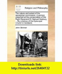 The nature and extent of the apostolical commission. A sermon preached at the consecration of the Right Reverend Dr Samuel Seabury, ... By a bishop of the Episcopal Church in Scotland. (9781170521533) John Skinner , ISBN-10: 1170521533  , ISBN-13: 978-1170521533 ,  , tutorials , pdf , ebook , torrent , downloads , rapidshare , filesonic , hotfile , megaupload , fileserve