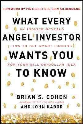 What Every Angel Investor Wants You to Know: An Insider Reveals How to Get Smart Funding for Your Billion Dollar ...