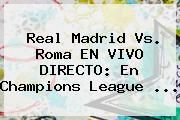 http://tecnoautos.com/wp-content/uploads/imagenes/tendencias/thumbs/real-madrid-vs-roma-en-vivo-directo-en-champions-league.jpg Champions League. Real Madrid vs. Roma EN VIVO DIRECTO: en Champions League ..., Enlaces, Imágenes, Videos y Tweets - http://tecnoautos.com/actualidad/champions-league-real-madrid-vs-roma-en-vivo-directo-en-champions-league/