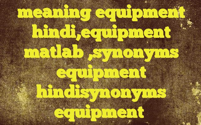 meaning equipment hindi,equipment matlab ,synonyms equipment hindisynonyms equipment http://www.englishinhindi.com/?p=7717&meaning+equipment+hindi%2Cequipment+matlab+%2Csynonyms+equipment+hindisynonyms+equipment  Meaning of  equipment in Hindi  SYNONYMS AND OTHER WORDS FOR equipment  उपकरण→equipment,appliance,apparatus,instrument,appendage,gear सामग्री→material,stuff,baggage,articles,equipment,goods सज्जा→decoration,equipm