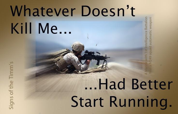 """What doesn't kill me... had better start running."" USMC"