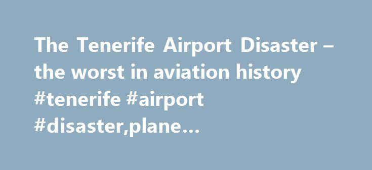 The Tenerife Airport Disaster – the worst in aviation history #tenerife #airport #disaster,plane #crashes,aviation http://uk.remmont.com/the-tenerife-airport-disaster-the-worst-in-aviation-history-tenerife-airport-disasterplane-crashesaviation/  # The Tenerife Airport Disaster – the worst in aviation history The Tenerife Airport Disaster occurred at just before 5:07pm on 27 March 1977. Despite the terrible loss of life as a result of the terrorist attacks on the Twin Towers in 2001, the…