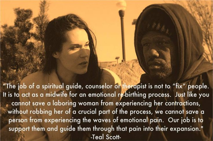 """The job of a spiritual guide, counselor or therapist is not to ""fix"" people. It is to act as a midwife for an emotional re-birthing process. Just like you cannot save a labouring woman from experiencing her contractions, without robbing her of a crucial part of of the process, we cannot save a person from experiencing the waves of emotional pain. Our job is to support them and guide them through that pain into their expansion.""  Quote by Teal Swan (The Spiritual Catalyst)"
