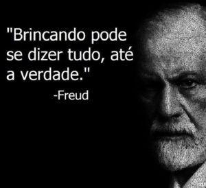A brincar, pode-se dizer tudo. Até a verdade. - Freud